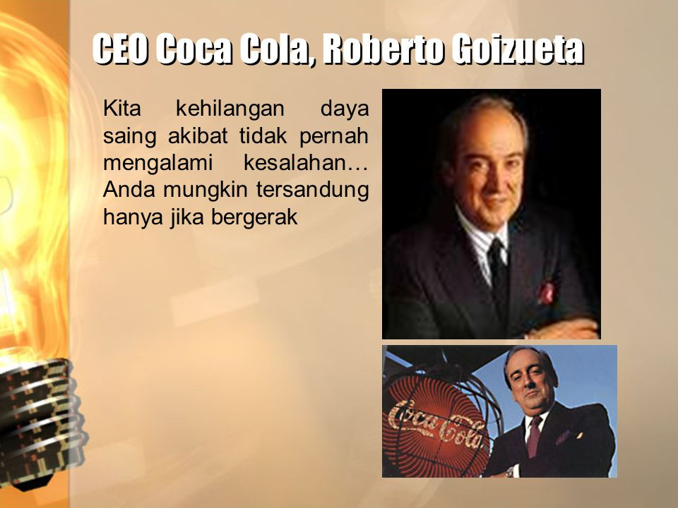 CEO Coca Cola, Roberto Goizueta CEO Coca Cola, Roberto Goizueta Kita kehilangan daya saing akibat tidak pernah mengalami kesalahan… Anda mungkin tersa