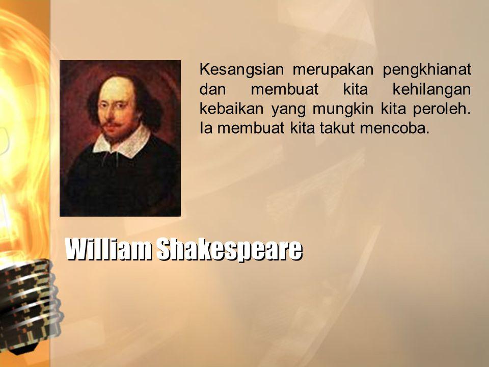 William Shakespeare William Shakespeare Kesangsian merupakan pengkhianat dan membuat kita kehilangan kebaikan yang mungkin kita peroleh. Ia membuat ki