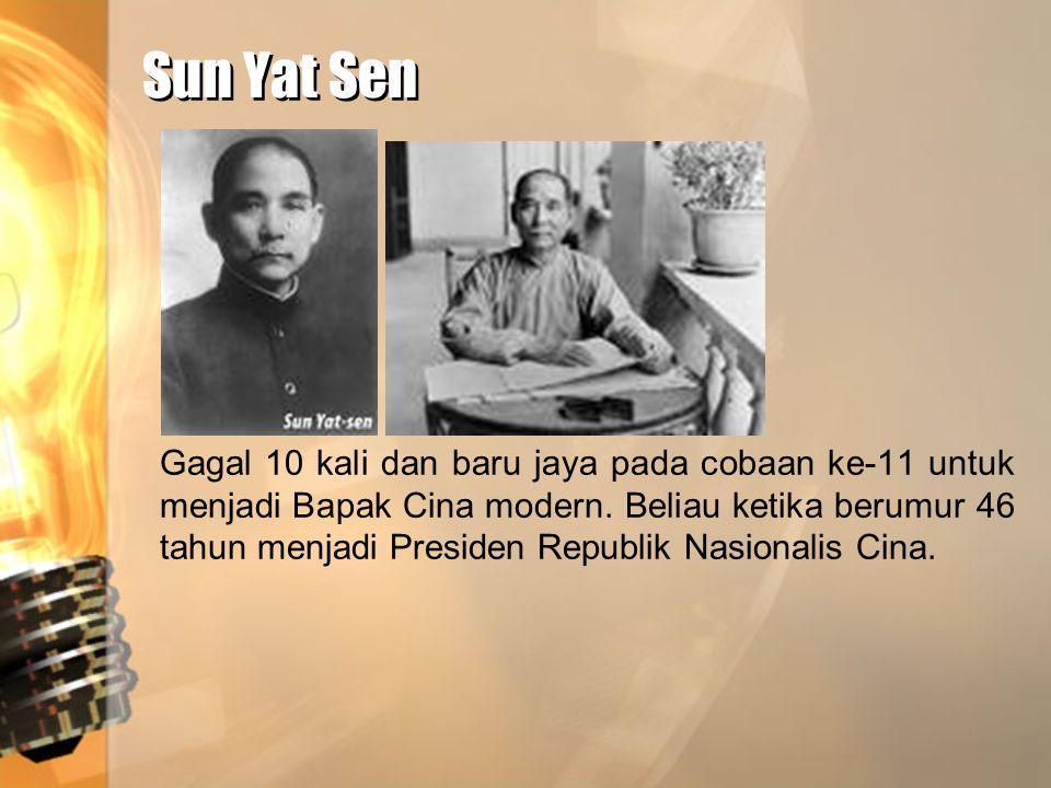 Sun Yat Sen Sun Yat Sen Gagal 10 kali dan baru jaya pada cobaan ke-11 untuk menjadi Bapak Cina modern. Beliau ketika berumur 46 tahun menjadi Presiden