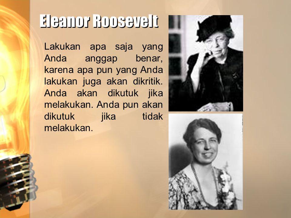 Eleanor Roosevelt Eleanor Roosevelt Lakukan apa saja yang Anda anggap benar, karena apa pun yang Anda lakukan juga akan dikritik. Anda akan dikutuk ji