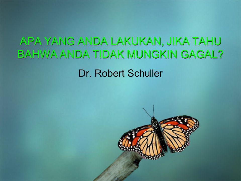 APA YANG ANDA LAKUKAN, JIKA TAHU BAHWA ANDA TIDAK MUNGKIN GAGAL? APA YANG ANDA LAKUKAN, JIKA TAHU BAHWA ANDA TIDAK MUNGKIN GAGAL? Dr. Robert Schuller