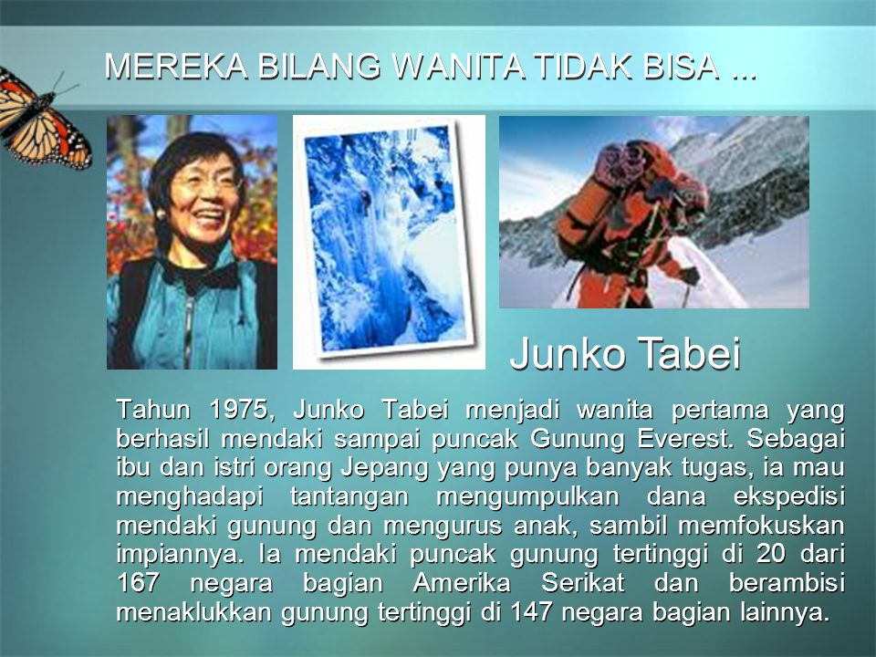 MEREKA BILANG WANITA TIDAK BISA... MEREKA BILANG WANITA TIDAK BISA... Tahun 1975, Junko Tabei menjadi wanita pertama yang berhasil mendaki sampai punc