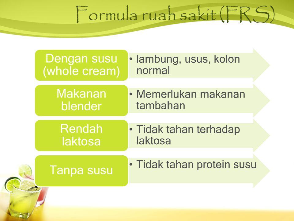 Formula ruah sakit (FRS) •lambung, usus, kolon normal Dengan susu (whole cream) •Memerlukan makanan tambahan Makanan blender •Tidak tahan terhadap laktosa Rendah laktosa •Tidak tahan protein susu Tanpa susu