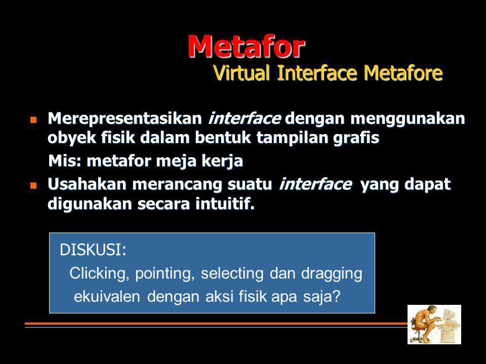 Metafor Virtual Interface Metafore  Merepresentasikan interface dengan menggunakan obyek fisik dalam bentuk tampilan grafis Mis: metafor meja kerja Mis: metafor meja kerja  Usahakan merancang suatu interface yang dapat digunakan secara intuitif.