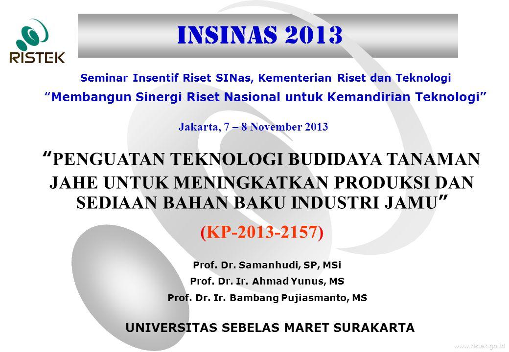 www.ristek.go.id Jakarta, 7 – 8 November 2013 Seminar Insentif Riset SINas, Kementerian Riset dan Teknologi Membangun Sinergi Riset Nasional untuk Kemandirian Teknologi INSINAS 2013 PENGUATAN TEKNOLOGI BUDIDAYA TANAMAN JAHE UNTUK MENINGKATKAN PRODUKSI DAN SEDIAAN BAHAN BAKU INDUSTRI JAMU (KP-2013-2157) Prof.