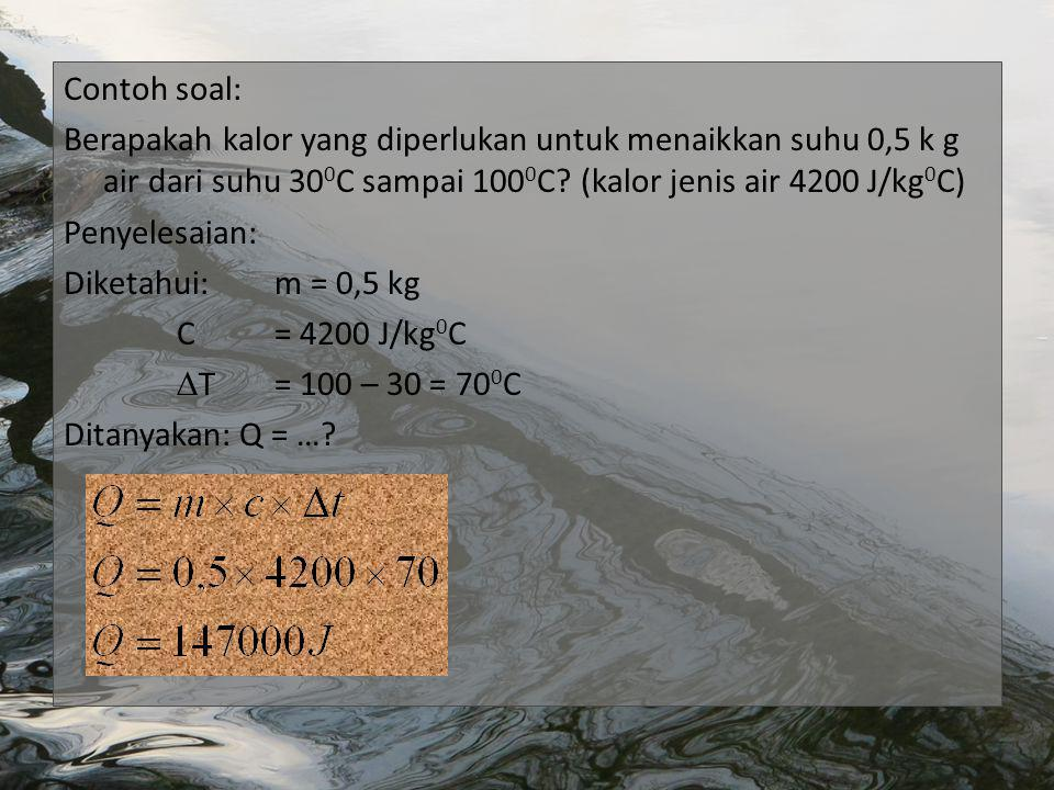 Contoh soal: Berapakah kalor yang diperlukan untuk menaikkan suhu 0,5 k g air dari suhu 30 0 C sampai 100 0 C.