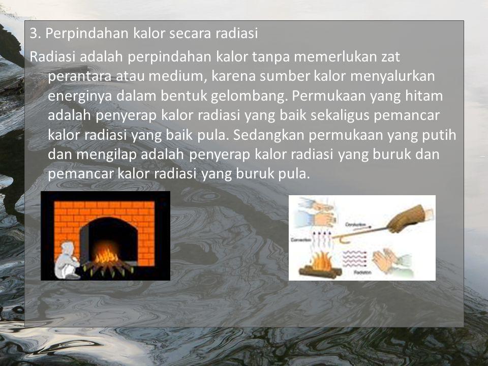 3. Perpindahan kalor secara radiasi Radiasi adalah perpindahan kalor tanpa memerlukan zat perantara atau medium, karena sumber kalor menyalurkan energ
