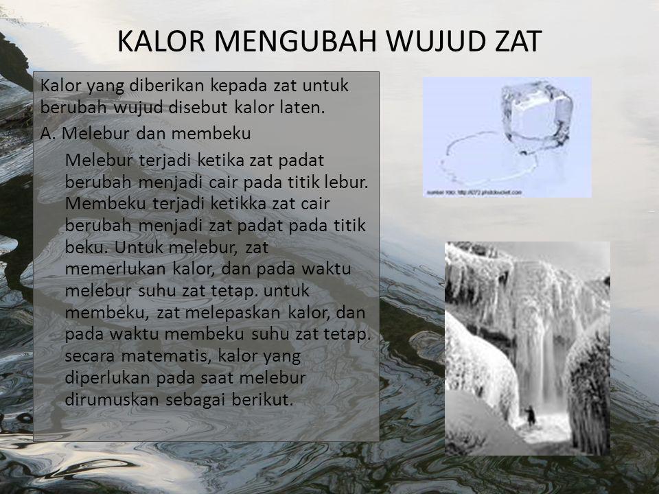 Keterangan: Q= kalor yang dibutuhkan (J atau kal) m= massa zat (kg) L= kalor lebur (J/kg) Kalor lebur adalah kalor yang diperlukan untuk meleburkan 1 kg zat padat menjadi 1 kg zat cair pada titik leburnya.