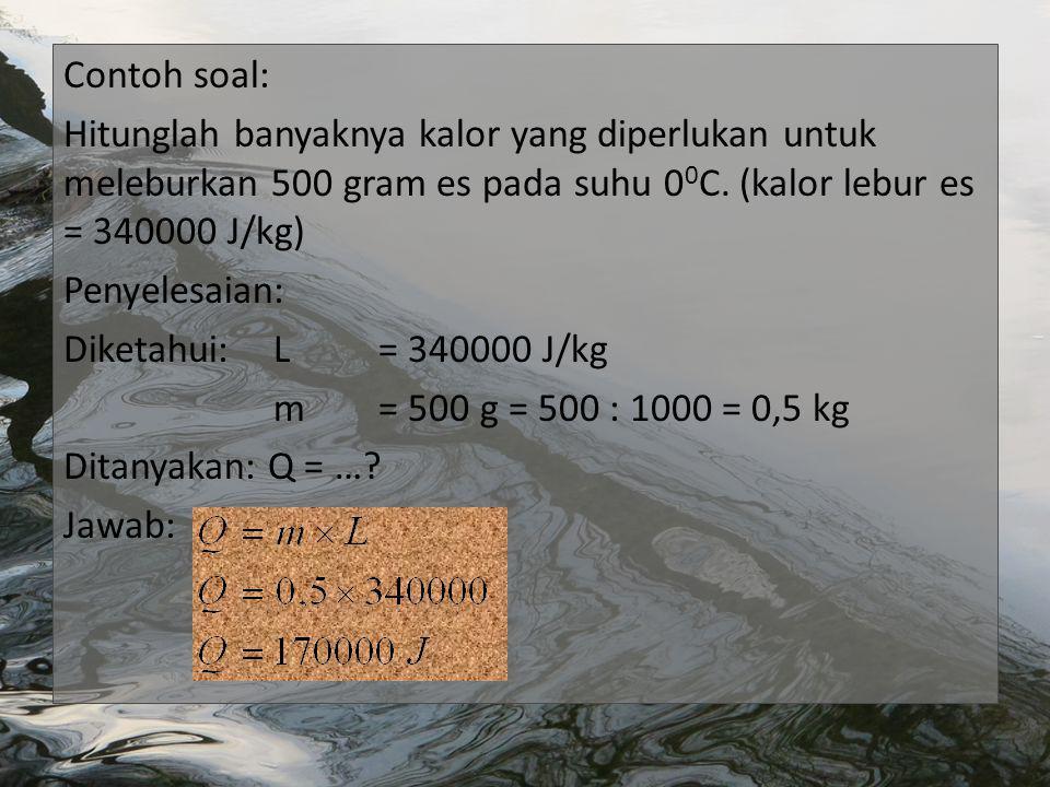 Contoh soal: Hitunglah banyaknya kalor yang diperlukan untuk meleburkan 500 gram es pada suhu 0 0 C.