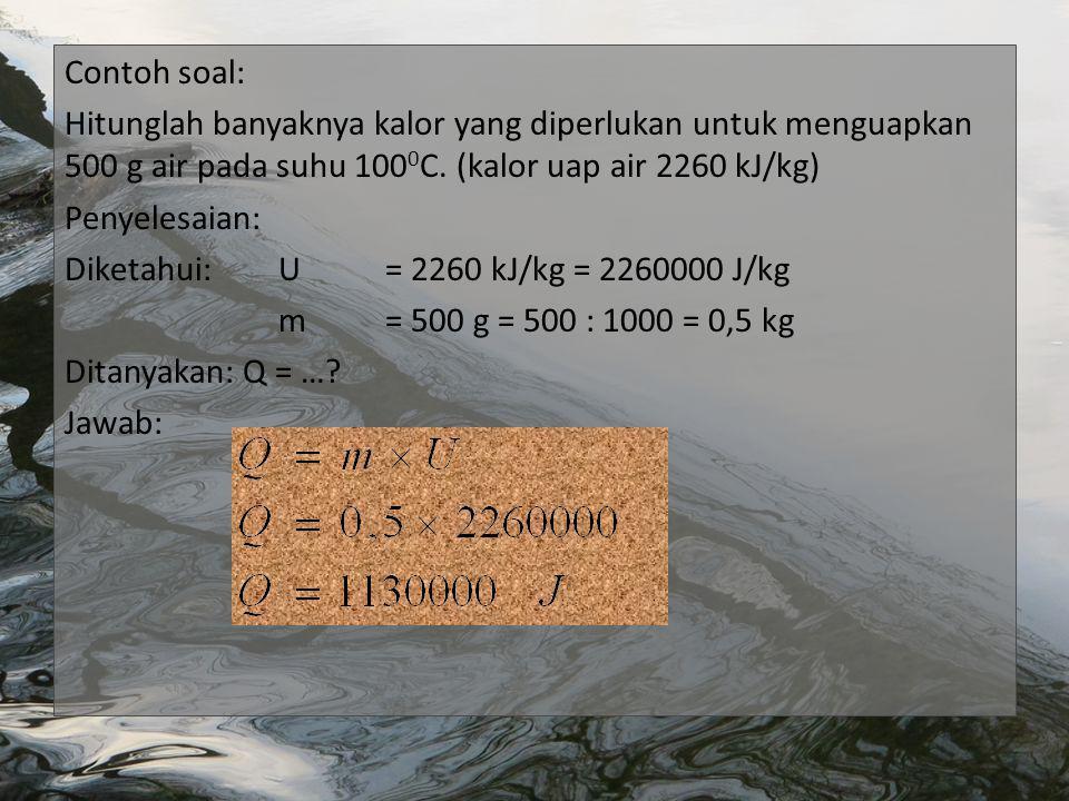 Contoh soal: Hitunglah banyaknya kalor yang diperlukan untuk menguapkan 500 g air pada suhu 100 0 C.