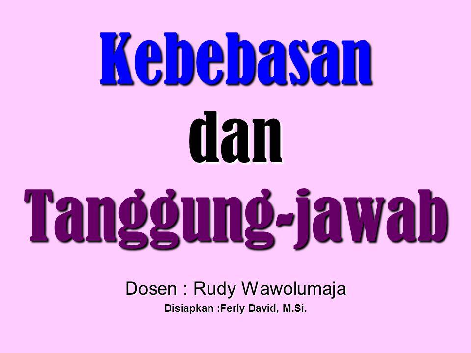 Kebebasan dan Tanggung-jawab Dosen : Rudy Wawolumaja Disiapkan :Ferly David, M.Si.