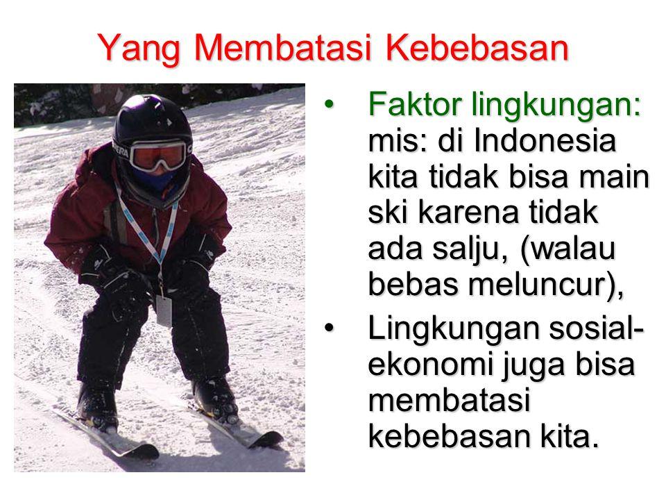 Yang Membatasi Kebebasan •Faktor lingkungan: mis: di Indonesia kita tidak bisa main ski karena tidak ada salju, (walau bebas meluncur), •Lingkungan so