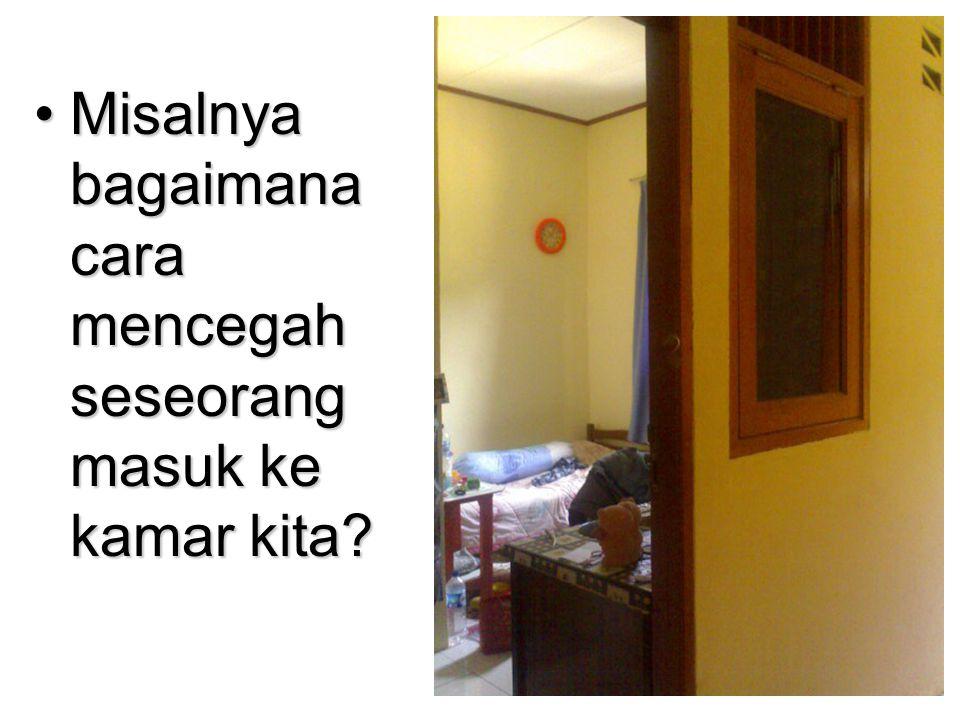•Misalnya bagaimana cara mencegah seseorang masuk ke kamar kita?