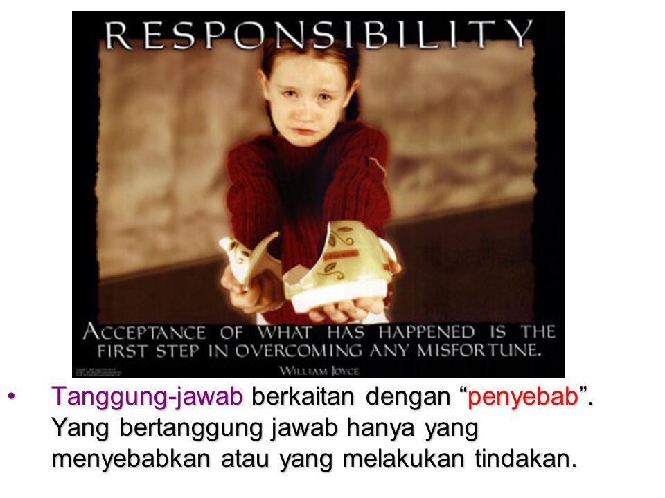 "•Tanggung-jawab berkaitan dengan ""penyebab"". Yang bertanggung jawab hanya yang menyebabkan atau yang melakukan tindakan."