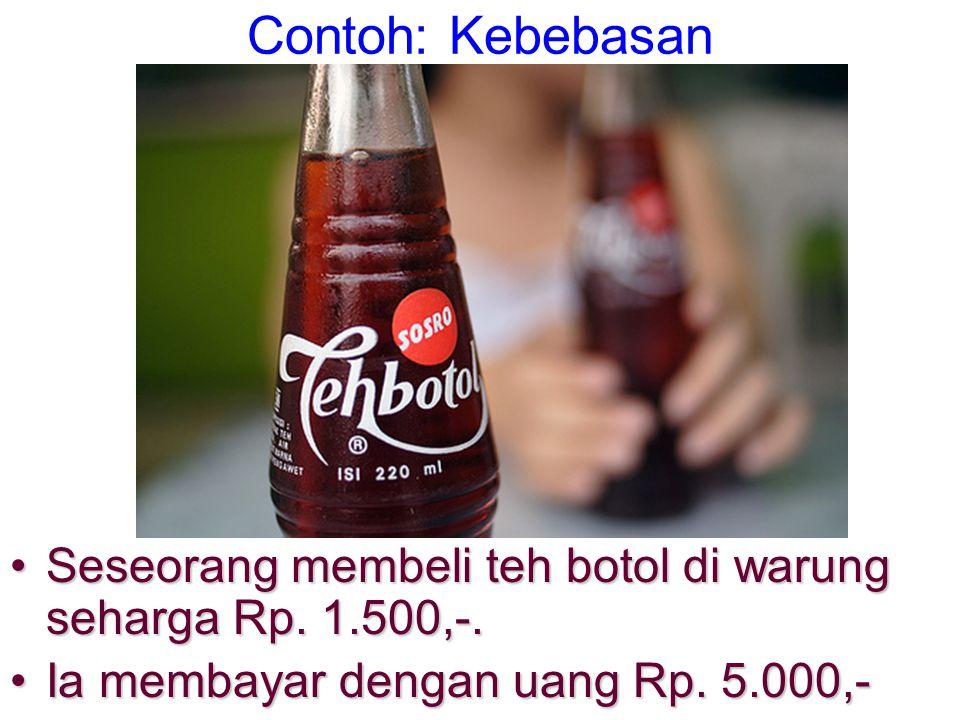 Contoh: Kebebasan •Seseorang membeli teh botol di warung seharga Rp. 1.500,-. •Ia membayar dengan uang Rp. 5.000,-