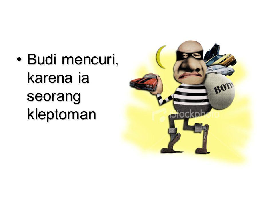 •Budi mencuri, karena ia seorang kleptoman