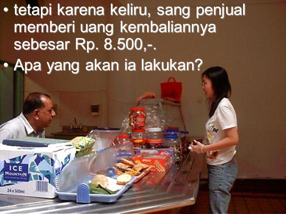 •tetapi karena keliru, sang penjual memberi uang kembaliannya sebesar Rp. 8.500,-. •Apa yang akan ia lakukan?