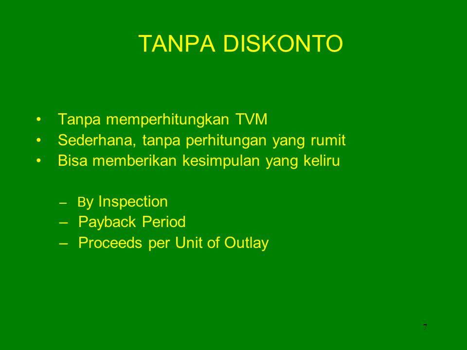 7 TANPA DISKONTO • Tanpa memperhitungkan TVM • Sederhana, tanpa perhitungan yang rumit • Bisa memberikan kesimpulan yang keliru – B y Inspection – Payback Period – Proceeds per Unit of Outlay