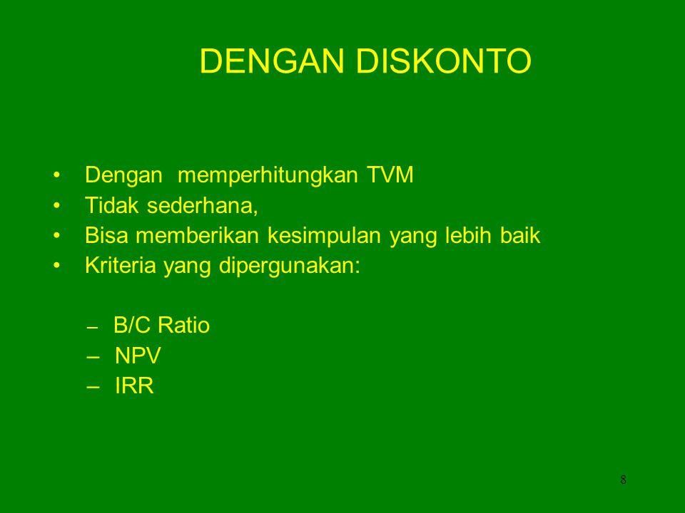 8 DENGAN DISKONTO • Dengan memperhitungkan TVM • Tidak sederhana, • Bisa memberikan kesimpulan yang lebih baik • Kriteria yang dipergunakan: – B/C Ratio – NPV – IRR