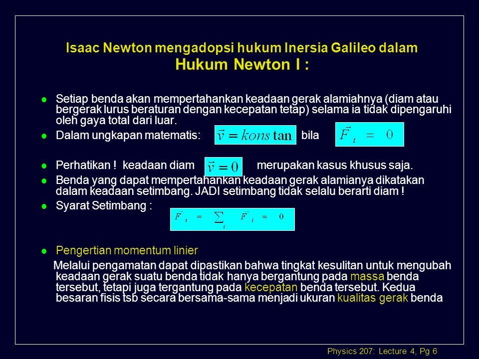 Physics 207: Lecture 4, Pg 7 momentum linier : l Momentum linier merupakan besaran vektor yang searah dengan vektor kecepatan l Dapat disimpulkan bahwa : Bila gaya luar total yang bekerja pada benda bermassa m dan berkecepatan sama dengan nol maka momentumnya akan konstan.