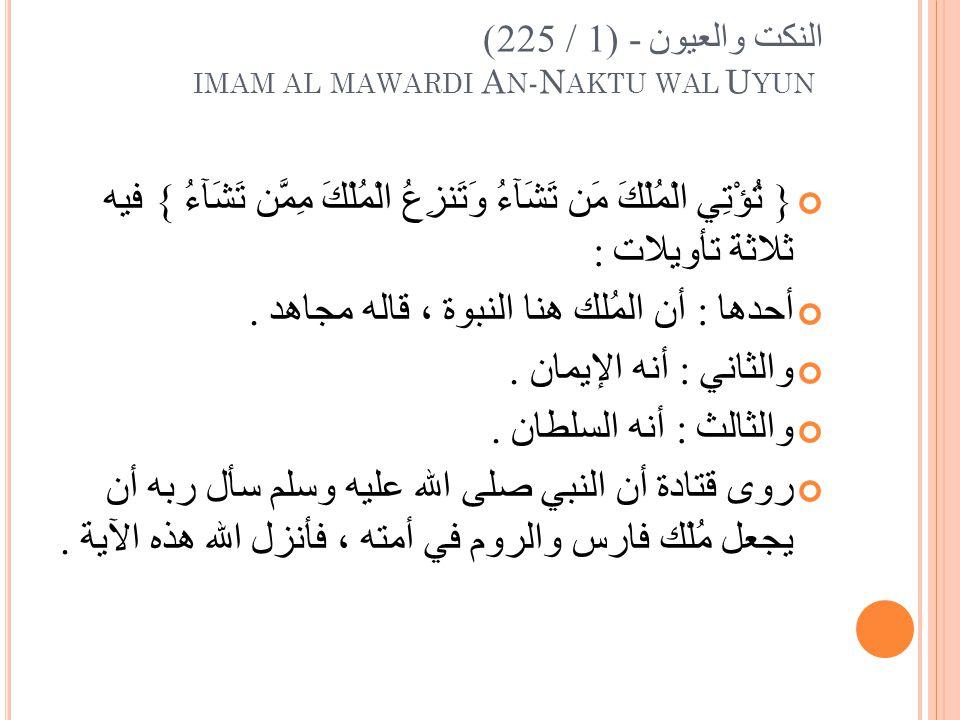 النكت والعيون - (1 / 225) IMAM AL MAWARDI A N -N AKTU WAL U YUN { تُؤْتِي الْمُلْكَ مَن تَشَآءُ وَتَنزِعُ الْمُلْكَ مِمَّن تَشَآءُ } فيه ثلاثة تأويلات : أحدها : أن المُلك هنا النبوة ، قاله مجاهد.