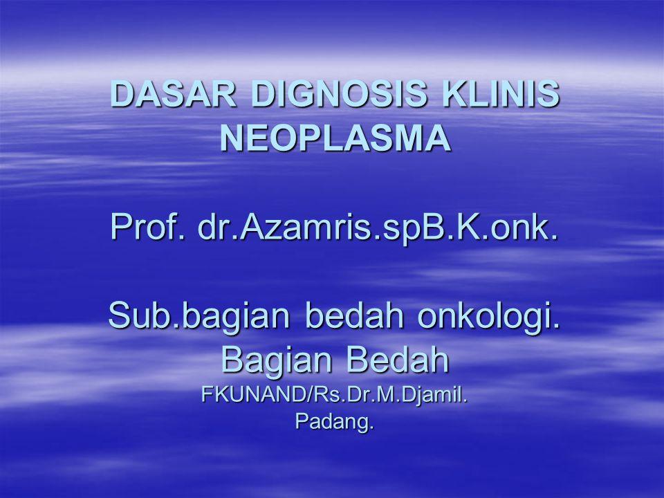 DASAR DIGNOSIS KLINIS NEOPLASMA Prof. dr.Azamris.spB.K.onk. Sub.bagian bedah onkologi. Bagian Bedah FKUNAND/Rs.Dr.M.Djamil. Padang.
