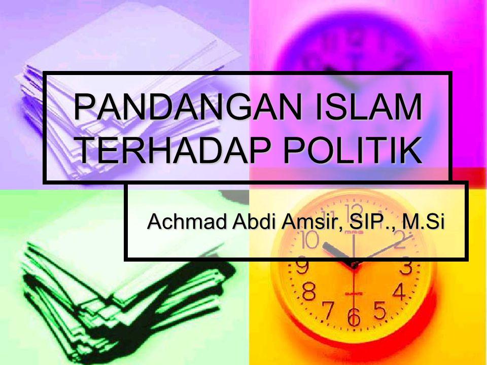 PANDANGAN ISLAM TERHADAP POLITIK Achmad Abdi Amsir, SIP., M.Si
