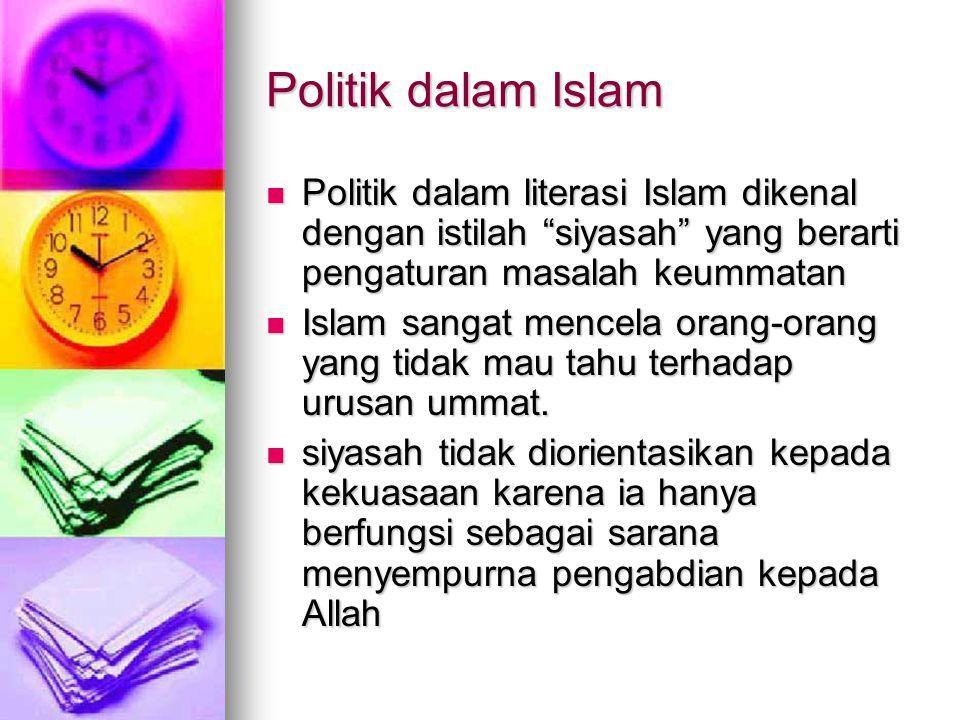 Politik dalam Islam  Politik dalam literasi Islam dikenal dengan istilah siyasah yang berarti pengaturan masalah keummatan  Islam sangat mencela orang-orang yang tidak mau tahu terhadap urusan ummat.