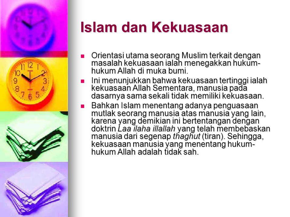 Islam dan Kekuasaan  Orientasi utama seorang Muslim terkait dengan masalah kekuasaan ialah menegakkan hukum- hukum Allah di muka bumi.