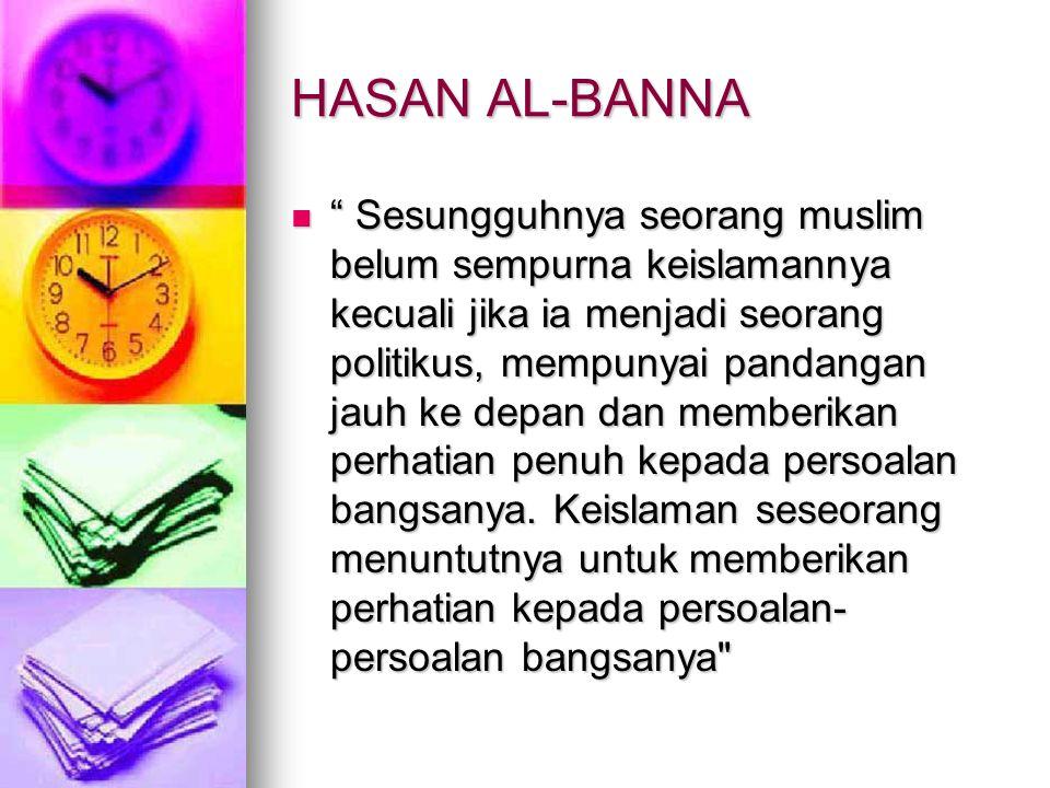 HASAN AL-BANNA  Sesungguhnya seorang muslim belum sempurna keislamannya kecuali jika ia menjadi seorang politikus, mempunyai pandangan jauh ke depan dan memberikan perhatian penuh kepada persoalan bangsanya.
