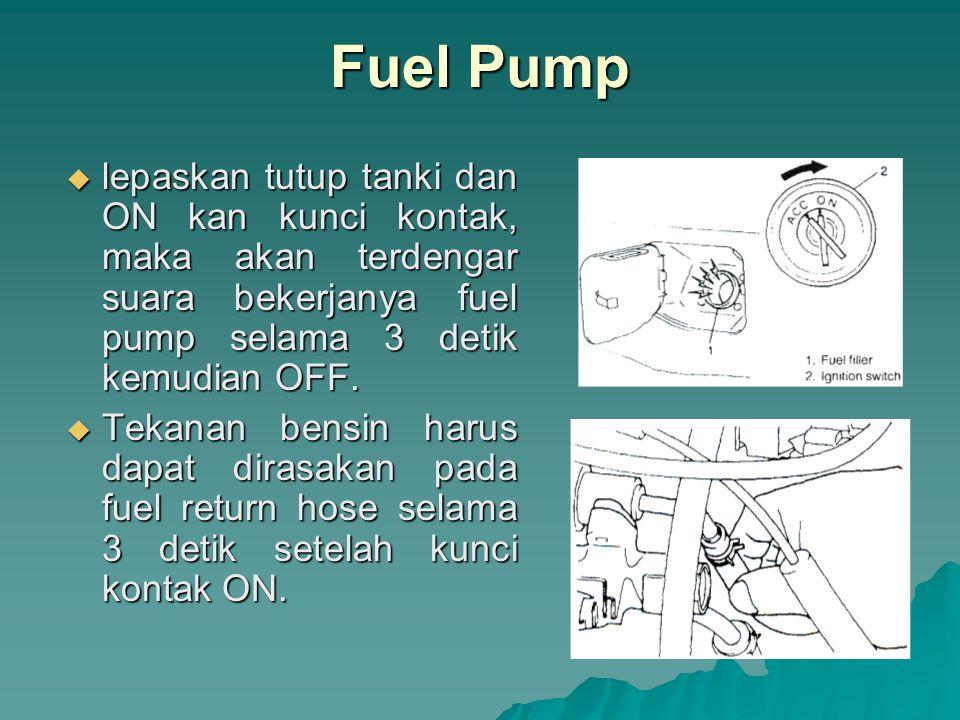 KONDISI TEKANAN BENSIN Fuel pump bekerja dan mesin mati 2,5 – 30 kg/cm 2 Mesin hidup pada putaran idle 2,1 – 2,6 kg/cm 2 1 menit setelah mesin dimatikan > 1,8 kg/cm 2