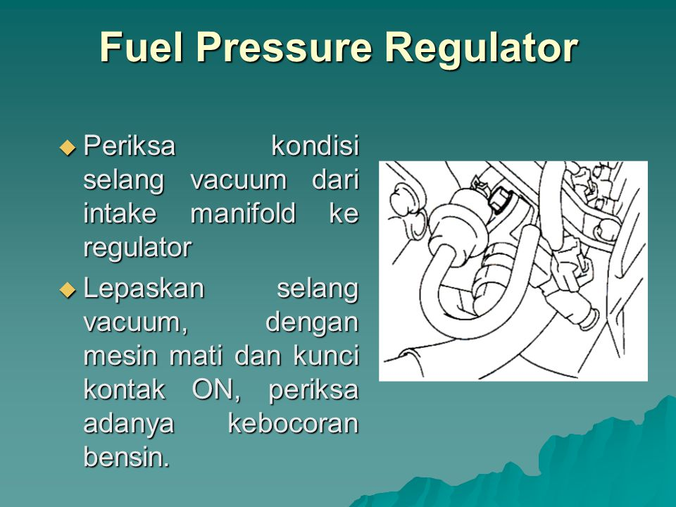 Fuel Injector  Gunakan sound scope untuk memeriksa kerjanya injector saat mesin hidup, suara bekerjanya injector harus bervariasi tergantung dari naik turunnya putaran mesin.