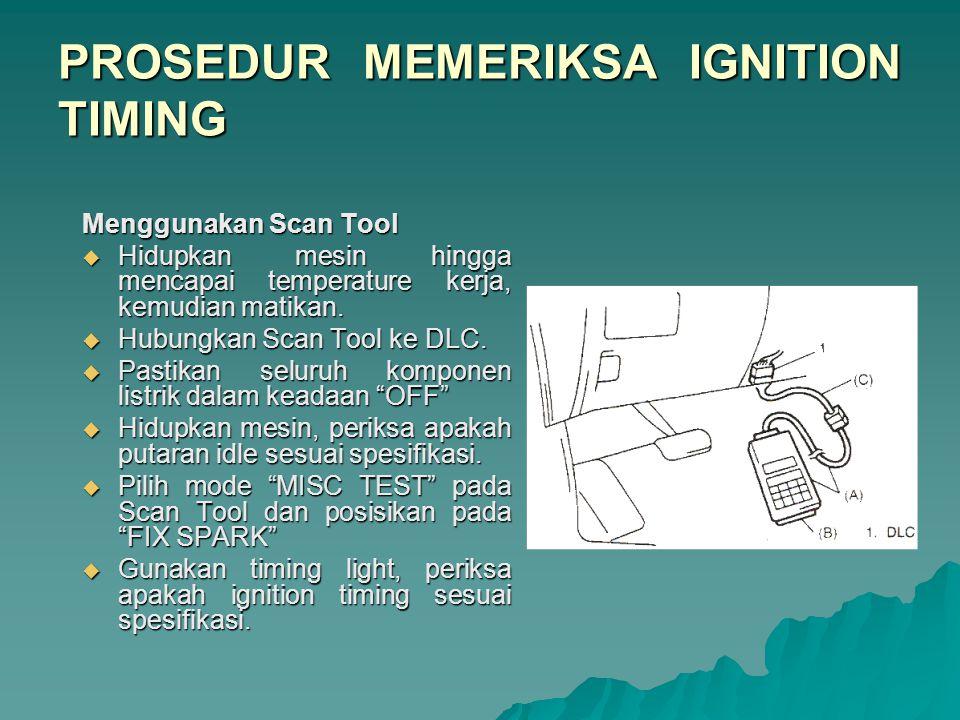 PROSEDUR MEMERIKSA IGNITION TIMING Tanpa Scan Tool  Hidupkan mesin hingga mencapai temperature kerja, kemudian matikan.