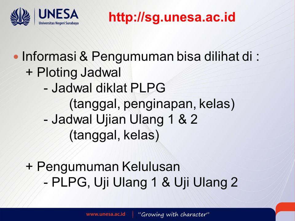 http://sg.unesa.ac.id  Informasi & Pengumuman bisa dilihat di : + Ploting Jadwal - Jadwal diklat PLPG (tanggal, penginapan, kelas) - Jadwal Ujian Ulang 1 & 2 (tanggal, kelas) + Pengumuman Kelulusan - PLPG, Uji Ulang 1 & Uji Ulang 2  Dinas Pendidikan Kab./Kota masing-masing