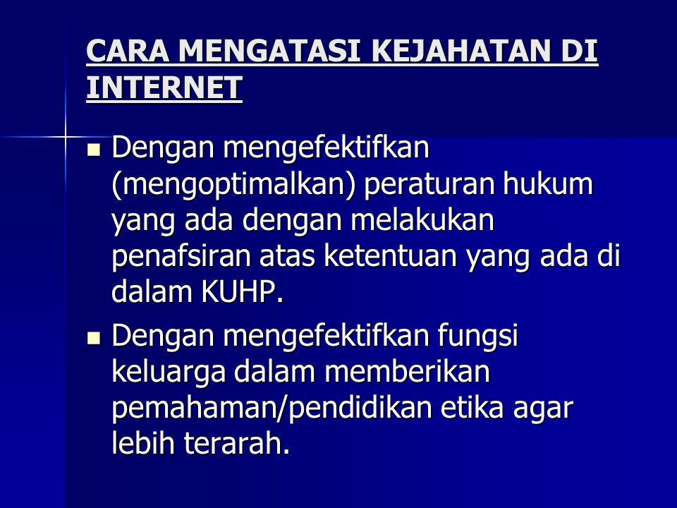 CARA MENGATASI KEJAHATAN DI INTERNET  Dengan mengefektifkan (mengoptimalkan) peraturan hukum yang ada dengan melakukan penafsiran atas ketentuan yang ada di dalam KUHP.