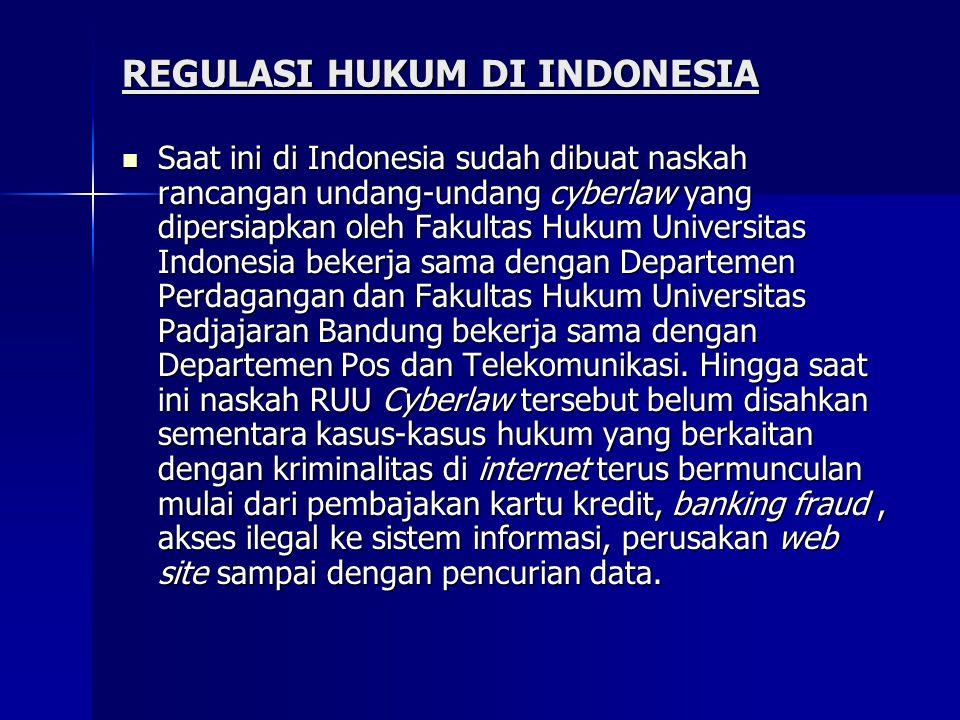 REGULASI HUKUM DI INDONESIA  Saat ini di Indonesia sudah dibuat naskah rancangan undang-undang cyberlaw yang dipersiapkan oleh Fakultas Hukum Universitas Indonesia bekerja sama dengan Departemen Perdagangan dan Fakultas Hukum Universitas Padjajaran Bandung bekerja sama dengan Departemen Pos dan Telekomunikasi.