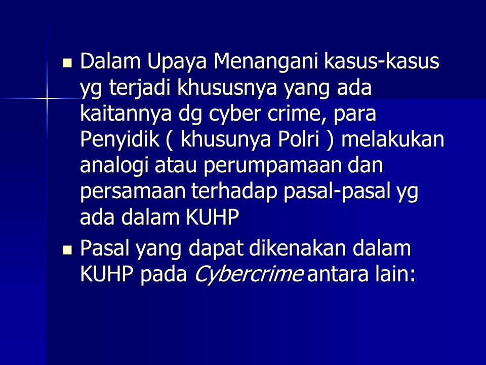  Dalam Upaya Menangani kasus-kasus yg terjadi khususnya yang ada kaitannya dg cyber crime, para Penyidik ( khusunya Polri ) melakukan analogi atau perumpamaan dan persamaan terhadap pasal-pasal yg ada dalam KUHP  Pasal yang dapat dikenakan dalam KUHP pada Cybercrime antara lain: