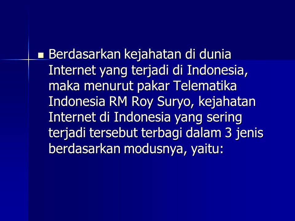  Berdasarkan kejahatan di dunia Internet yang terjadi di Indonesia, maka menurut pakar Telematika Indonesia RM Roy Suryo, kejahatan Internet di Indonesia yang sering terjadi tersebut terbagi dalam 3 jenis berdasarkan modusnya, yaitu: