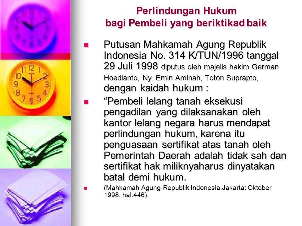 Perlindungan Hukum bagi Pembeli yang beriktikad baik  Putusan Mahkamah Agung Republik Indonesia No. 314 K/TUN/1996 tanggal 29 Juli 1998 diputus oleh
