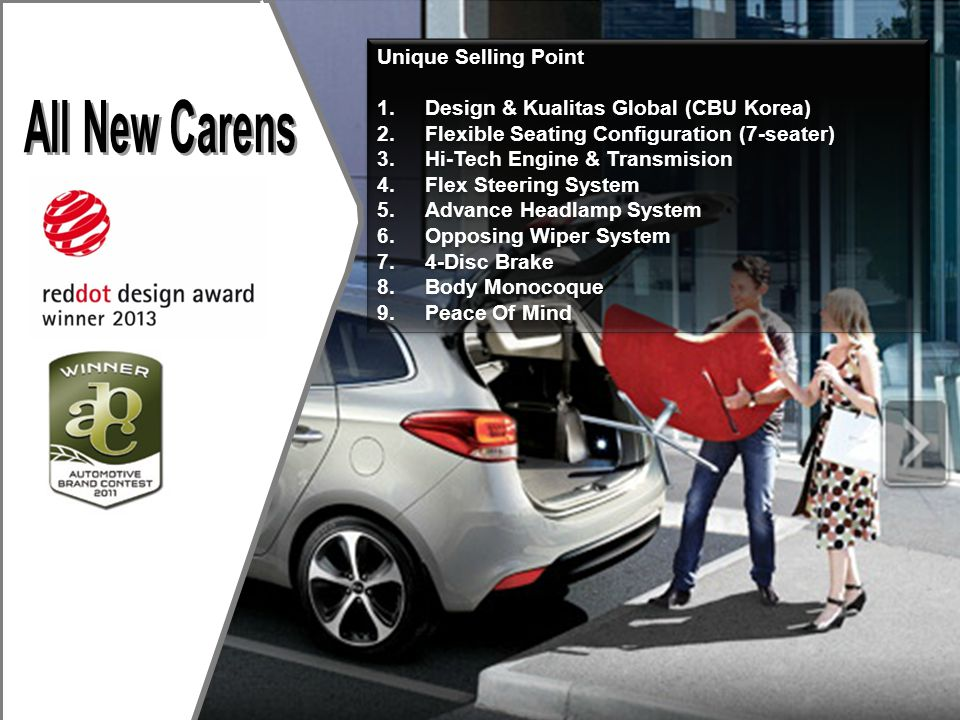 Unique Selling Point 1.Design & Kualitas Global (CBU Korea) 2.Flexible Seating Configuration (7-seater) 3.Hi-Tech Engine & Transmision 4.Flex Steering