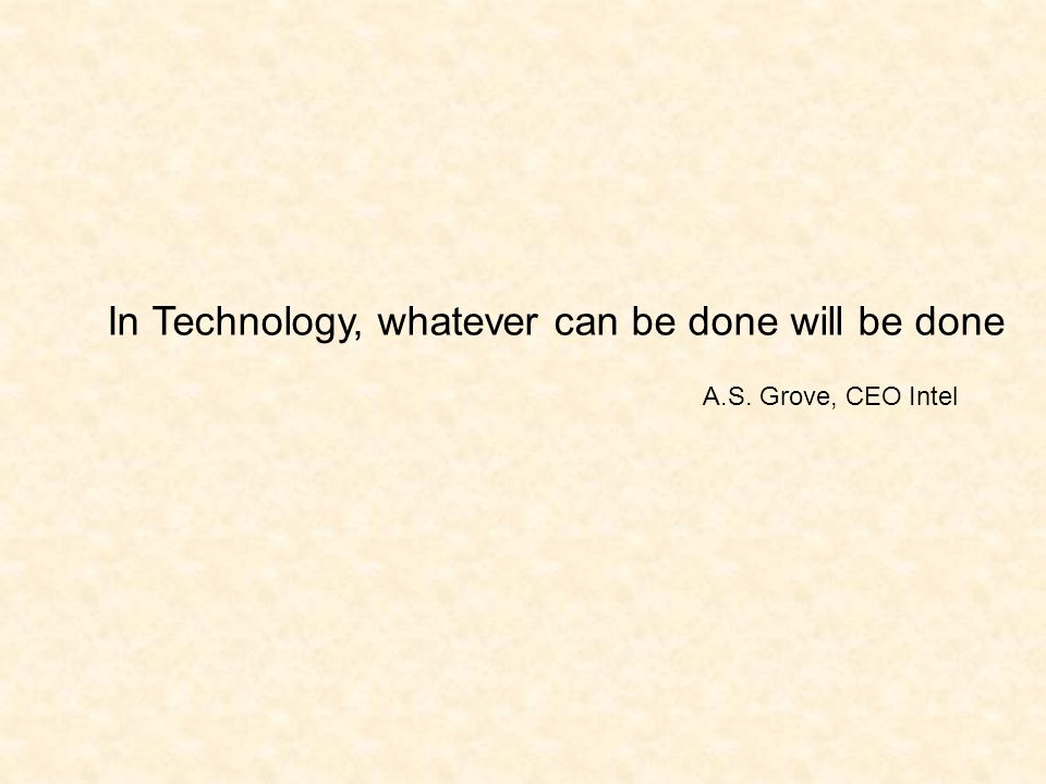 In Technology, whatever can be done will be done A.S. Grove, CEO Intel