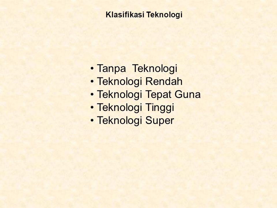 Klasifikasi Teknologi • Tanpa Teknologi • Teknologi Rendah • Teknologi Tepat Guna • Teknologi Tinggi • Teknologi Super