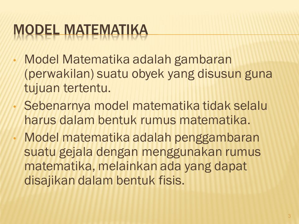 • Model Matematika adalah gambaran (perwakilan) suatu obyek yang disusun guna tujuan tertentu. • Sebenarnya model matematika tidak selalu harus dalam
