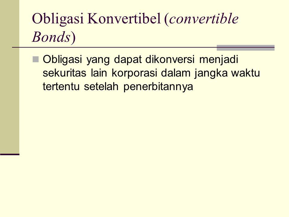 Obligasi Konvertibel (convertible Bonds)  Obligasi yang dapat dikonversi menjadi sekuritas lain korporasi dalam jangka waktu tertentu setelah penerbi