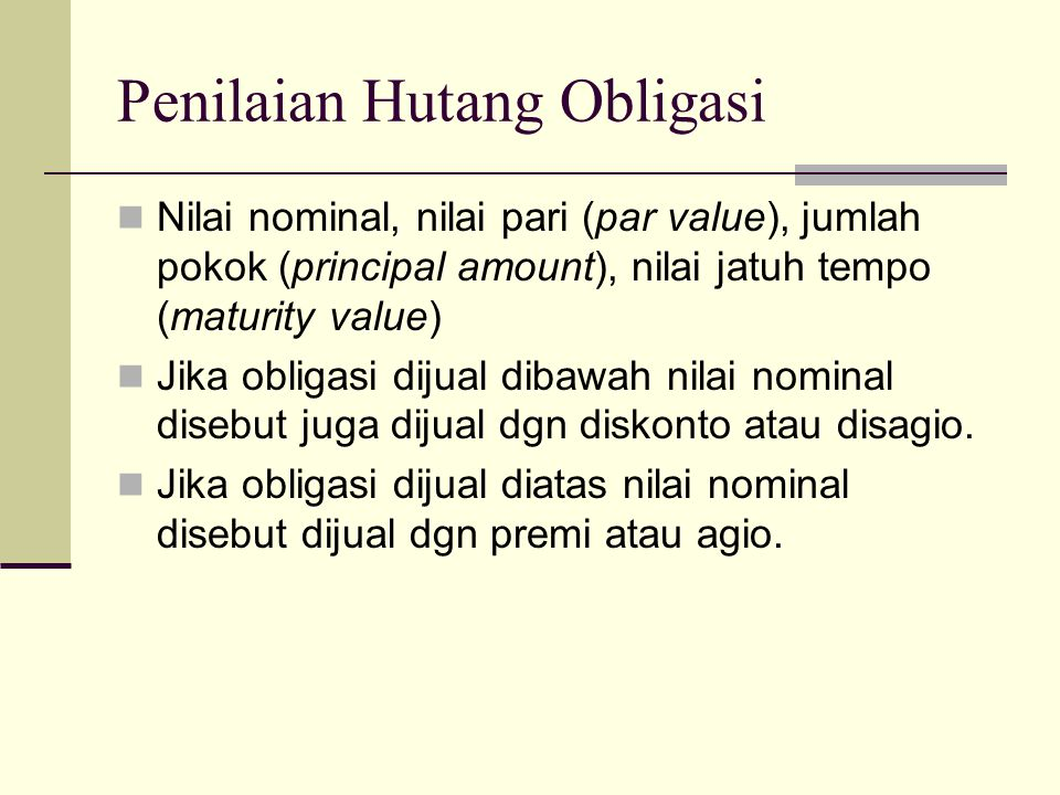 Penilaian Hutang Obligasi  Nilai nominal, nilai pari (par value), jumlah pokok (principal amount), nilai jatuh tempo (maturity value)  Jika obligasi
