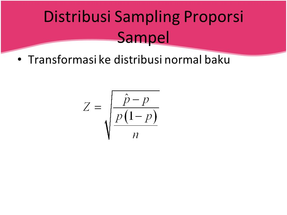 Distribusi Sampling Proporsi Sampel • Transformasi ke distribusi normal baku