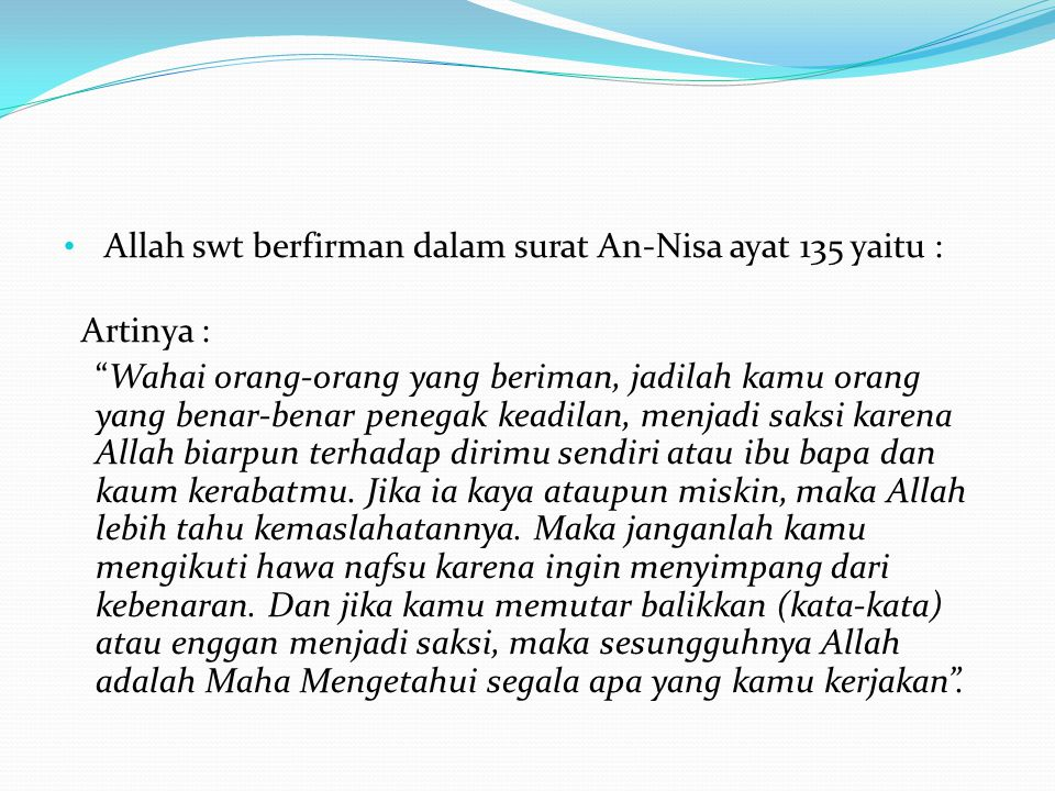 "• Allah swt berfirman dalam surat An-Nisa ayat 135 yaitu : Artinya : ""Wahai orang-orang yang beriman, jadilah kamu orang yang benar-benar penegak kead"