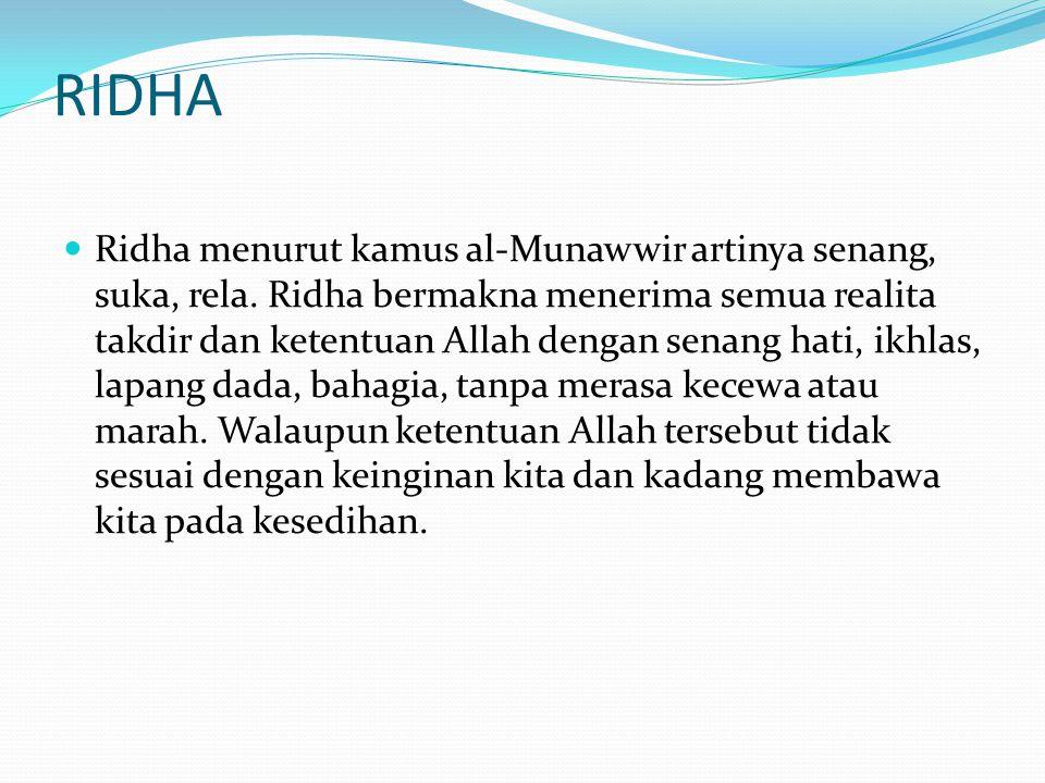 RIDHA  Ridha menurut kamus al-Munawwir artinya senang, suka, rela. Ridha bermakna menerima semua realita takdir dan ketentuan Allah dengan senang hat