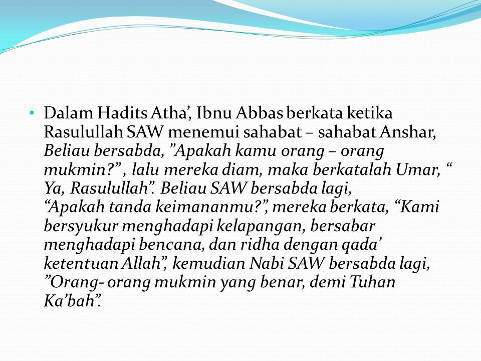 "• Dalam Hadits Atha', Ibnu Abbas berkata ketika Rasulullah SAW menemui sahabat – sahabat Anshar, Beliau bersabda, ""Apakah kamu orang – orang mukmin?"","