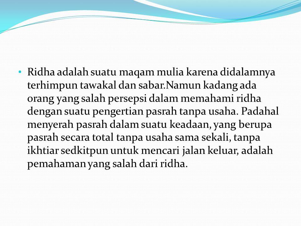 • Ridha adalah suatu maqam mulia karena didalamnya terhimpun tawakal dan sabar.Namun kadang ada orang yang salah persepsi dalam memahami ridha dengan